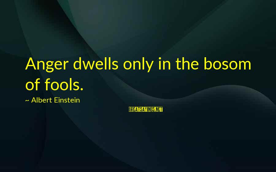 Dwells Sayings By Albert Einstein: Anger dwells only in the bosom of fools.