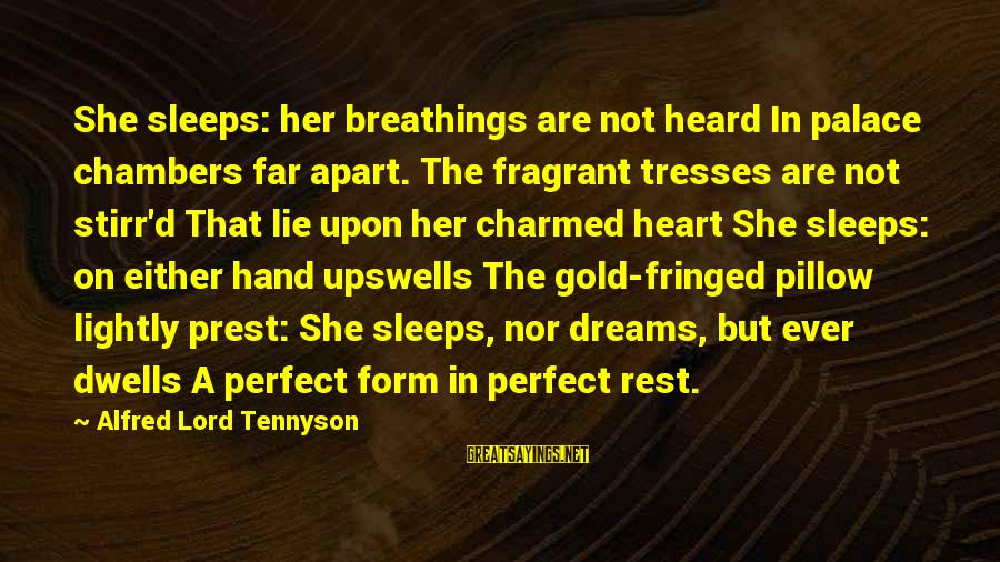 Dwells Sayings By Alfred Lord Tennyson: She sleeps: her breathings are not heard In palace chambers far apart. The fragrant tresses