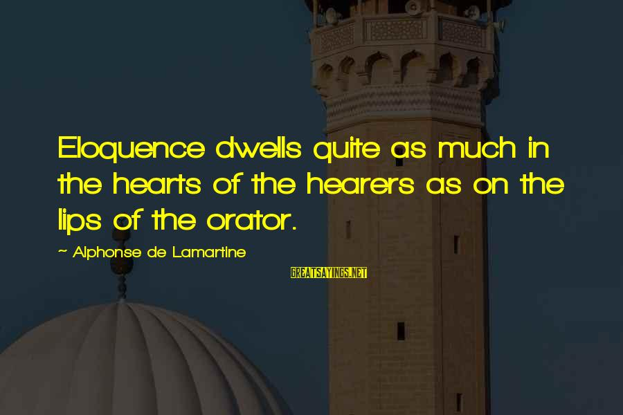 Dwells Sayings By Alphonse De Lamartine: Eloquence dwells quite as much in the hearts of the hearers as on the lips