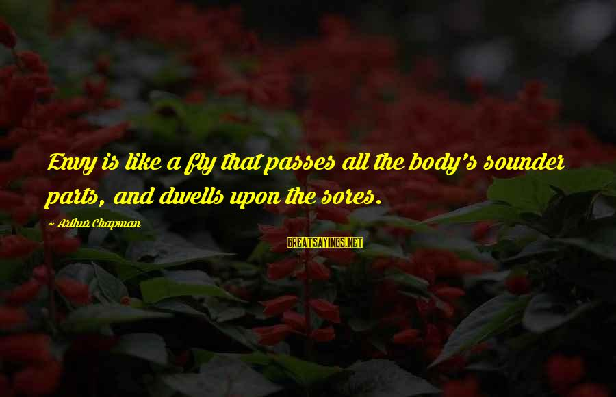 Dwells Sayings By Arthur Chapman: Envy is like a fly that passes all the body's sounder parts, and dwells upon