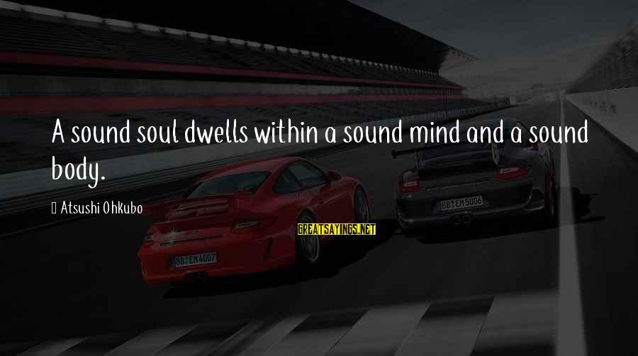 Dwells Sayings By Atsushi Ohkubo: A sound soul dwells within a sound mind and a sound body.