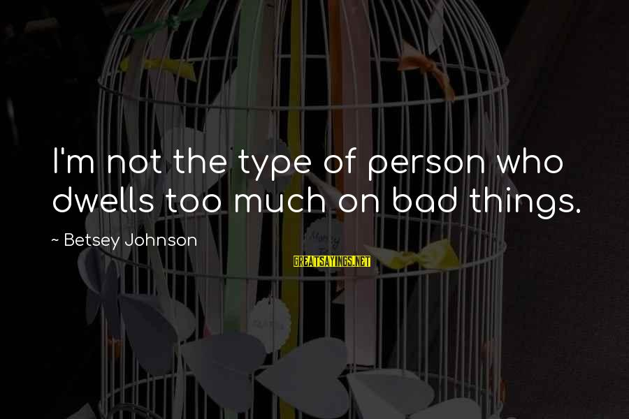 Dwells Sayings By Betsey Johnson: I'm not the type of person who dwells too much on bad things.