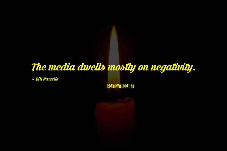 Dwells Sayings By Bill Parcells: The media dwells mostly on negativity.