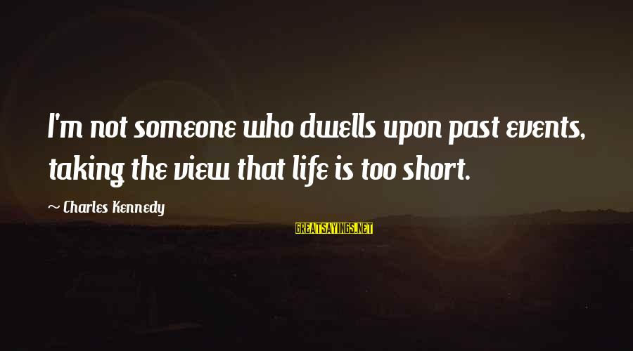 Dwells Sayings By Charles Kennedy: I'm not someone who dwells upon past events, taking the view that life is too