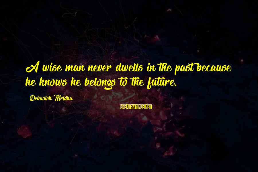Dwells Sayings By Debasish Mridha: A wise man never dwells in the past because he knows he belongs to the