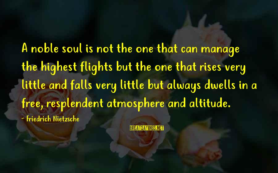Dwells Sayings By Friedrich Nietzsche: A noble soul is not the one that can manage the highest flights but the