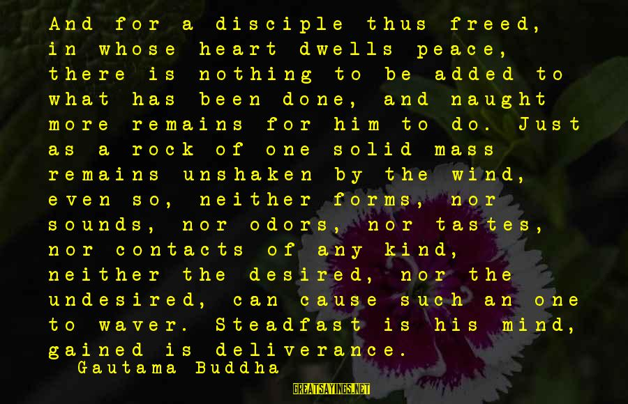 Dwells Sayings By Gautama Buddha: And for a disciple thus freed, in whose heart dwells peace, there is nothing to