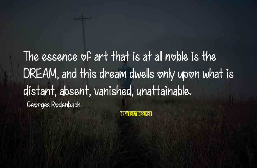 Dwells Sayings By Georges Rodenbach: The essence of art that is at all noble is the DREAM, and this dream