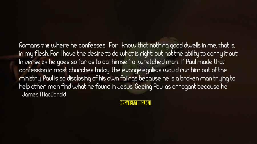 """Dwells Sayings By James MacDonald: Romans 7:18 where he confesses, """"For I know that nothing good dwells in me, that"""