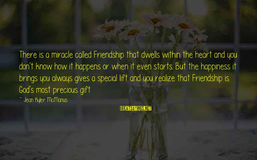 Dwells Sayings By Jean Kyler McManus: There is a miracle called Friendship that dwells within the heart and you don't know