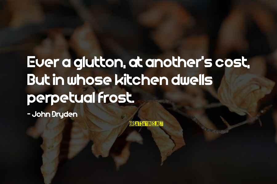 Dwells Sayings By John Dryden: Ever a glutton, at another's cost, But in whose kitchen dwells perpetual frost.