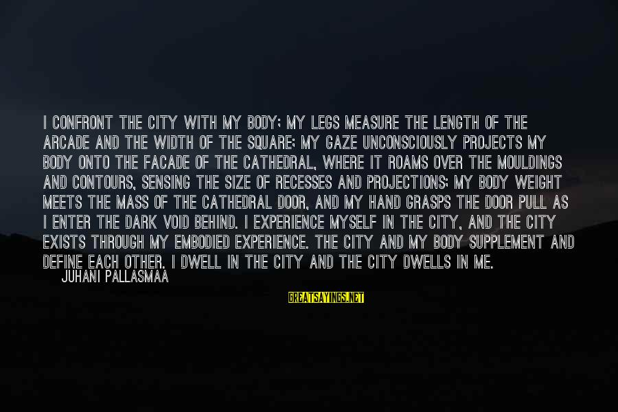 Dwells Sayings By Juhani Pallasmaa: I confront the city with my body; my legs measure the length of the arcade
