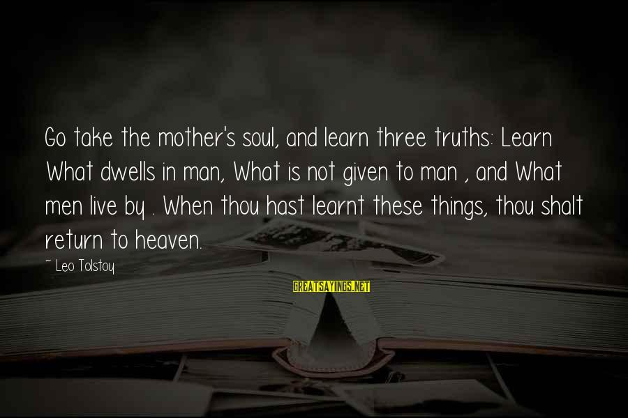 Dwells Sayings By Leo Tolstoy: Go take the mother's soul, and learn three truths: Learn What dwells in man, What