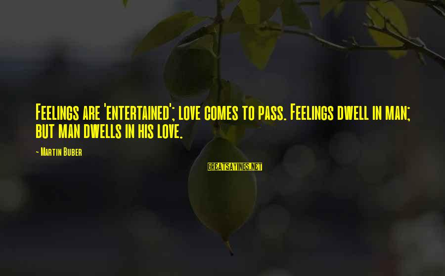 Dwells Sayings By Martin Buber: Feelings are 'entertained'; love comes to pass. Feelings dwell in man; but man dwells in