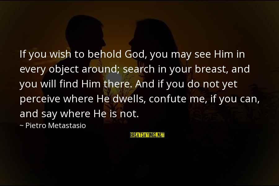 Dwells Sayings By Pietro Metastasio: If you wish to behold God, you may see Him in every object around; search