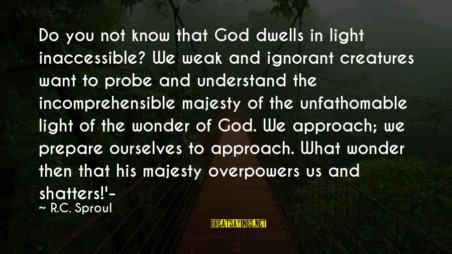 Dwells Sayings By R.C. Sproul: Do you not know that God dwells in light inaccessible? We weak and ignorant creatures