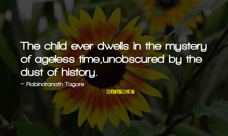 Dwells Sayings By Rabindranath Tagore: The child ever dwells in the mystery of ageless time,unobscured by the dust of history.
