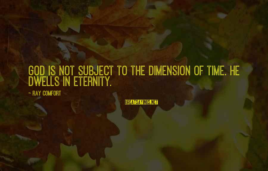 Dwells Sayings By Ray Comfort: God is not subject to the dimension of time. He dwells in eternity.