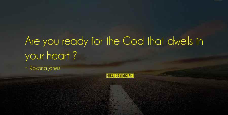 Dwells Sayings By Roxana Jones: Are you ready for the God that dwells in your heart ?