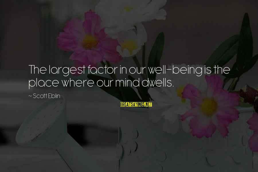 Dwells Sayings By Scott Eblin: The largest factor in our well-being is the place where our mind dwells.