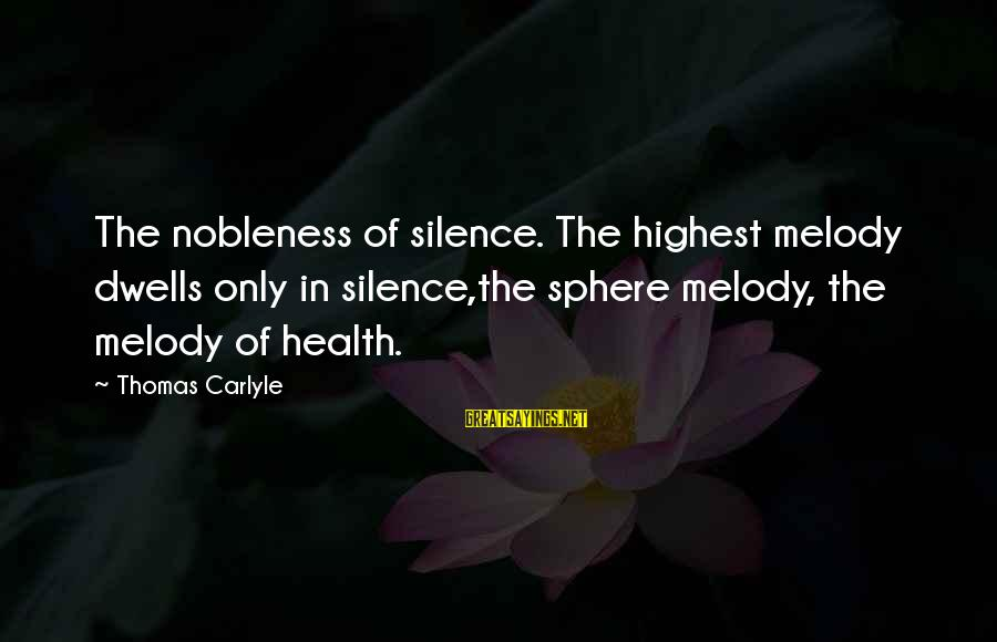 Dwells Sayings By Thomas Carlyle: The nobleness of silence. The highest melody dwells only in silence,the sphere melody, the melody