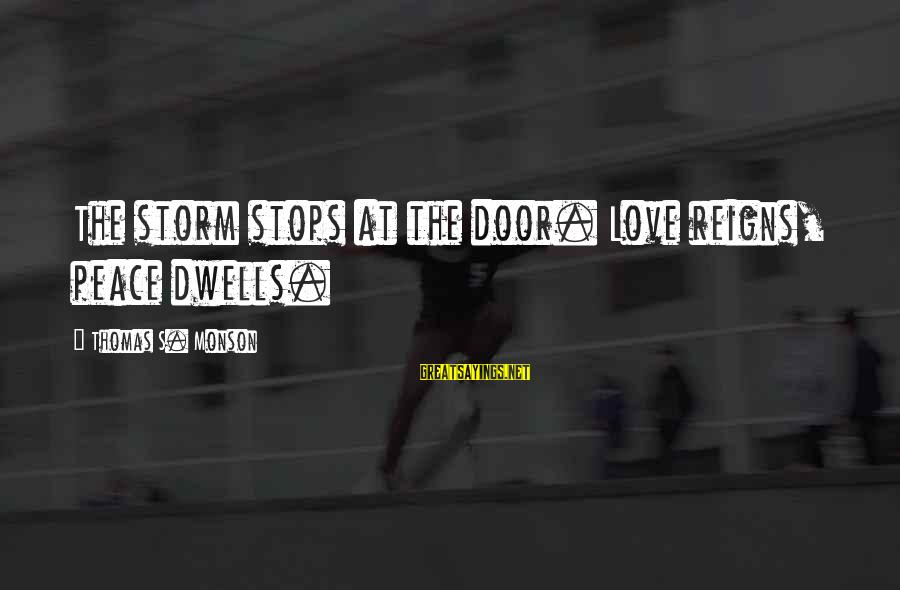 Dwells Sayings By Thomas S. Monson: The storm stops at the door. Love reigns, peace dwells.