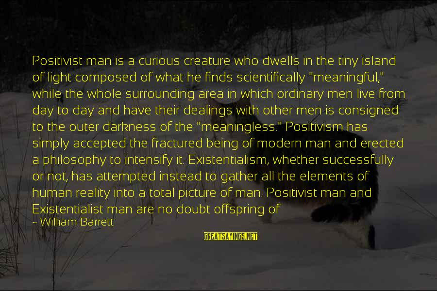 Dwells Sayings By William Barrett: Positivist man is a curious creature who dwells in the tiny island of light composed