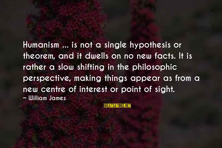 Dwells Sayings By William James: Humanism ... is not a single hypothesis or theorem, and it dwells on no new
