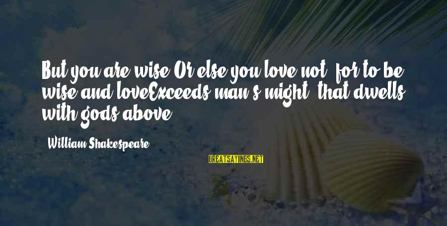 Dwells Sayings By William Shakespeare: But you are wise,Or else you love not, for to be wise and loveExceeds man's