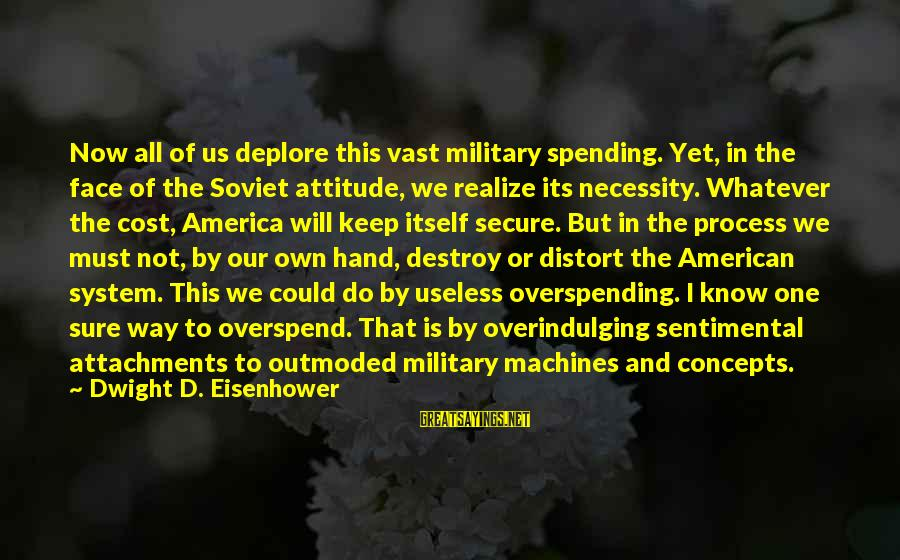 Dwight Eisenhower Sayings By Dwight D. Eisenhower: Now all of us deplore this vast military spending. Yet, in the face of the