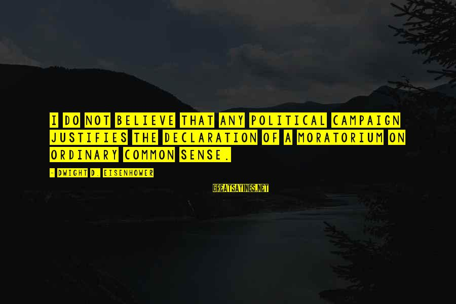 Dwight Eisenhower Sayings By Dwight D. Eisenhower: I do not believe that any political campaign justifies the declaration of a moratorium on