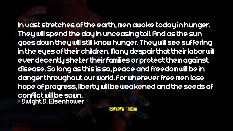 Dwight Eisenhower Sayings By Dwight D. Eisenhower: In vast stretches of the earth, men awoke today in hunger. They will spend the