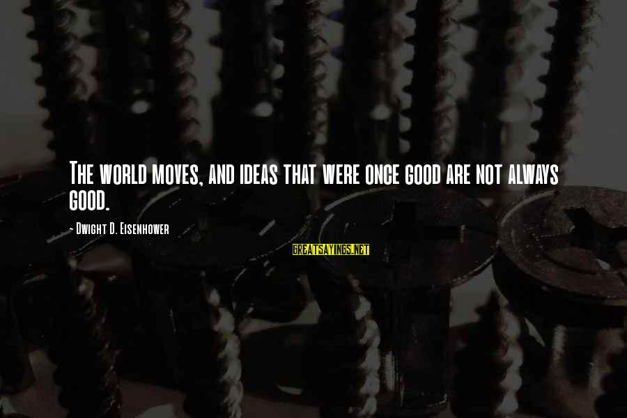 Dwight Eisenhower Sayings By Dwight D. Eisenhower: The world moves, and ideas that were once good are not always good.