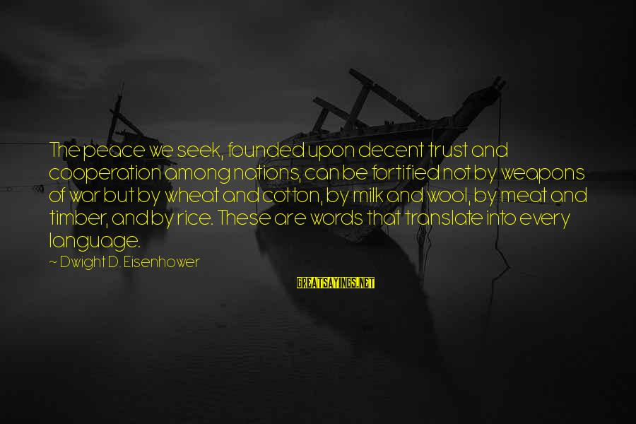 Dwight Eisenhower Sayings By Dwight D. Eisenhower: The peace we seek, founded upon decent trust and cooperation among nations, can be fortified