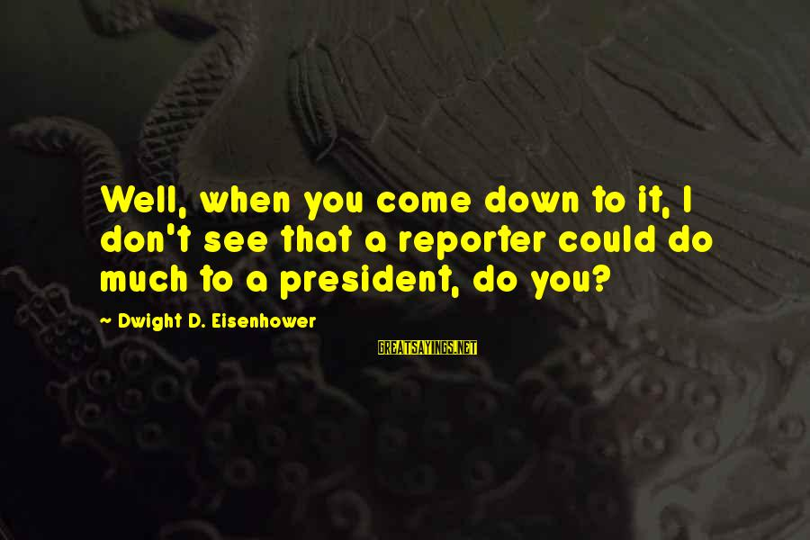 Dwight Eisenhower Sayings By Dwight D. Eisenhower: Well, when you come down to it, I don't see that a reporter could do