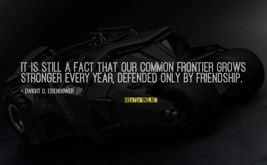 Dwight Eisenhower Sayings By Dwight D. Eisenhower: It is still a fact that our common frontier grows stronger every year, defended only