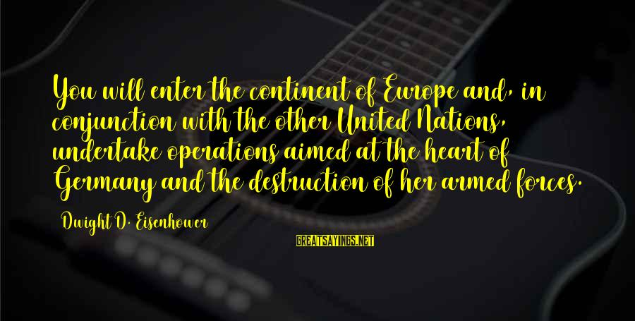 Dwight Eisenhower Sayings By Dwight D. Eisenhower: You will enter the continent of Europe and, in conjunction with the other United Nations,