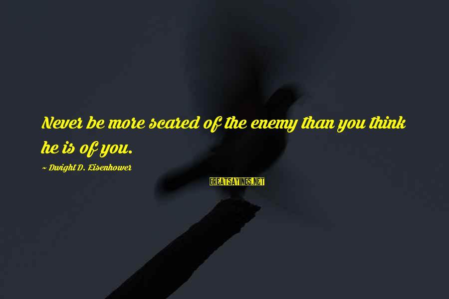 Dwight Eisenhower Sayings By Dwight D. Eisenhower: Never be more scared of the enemy than you think he is of you.
