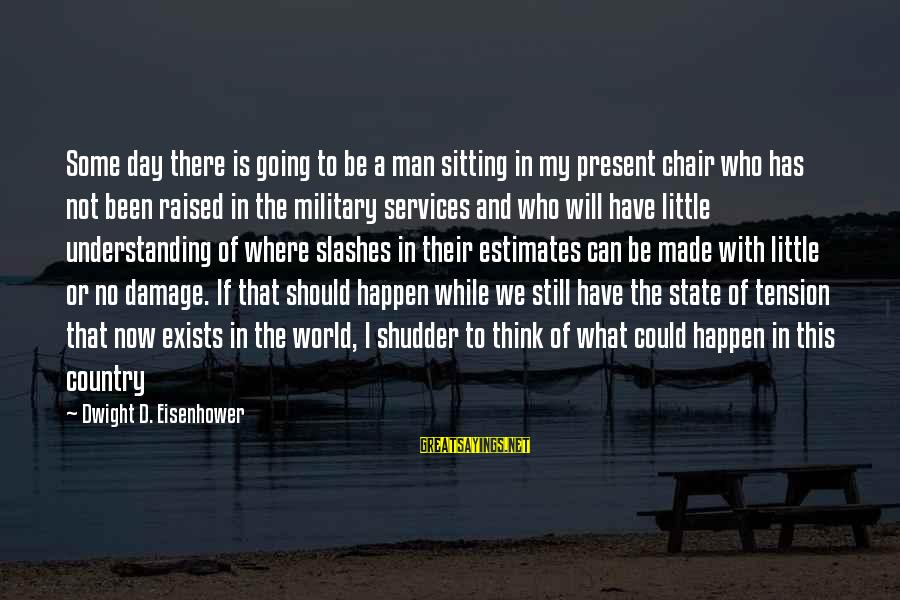 Dwight Eisenhower Sayings By Dwight D. Eisenhower: Some day there is going to be a man sitting in my present chair who