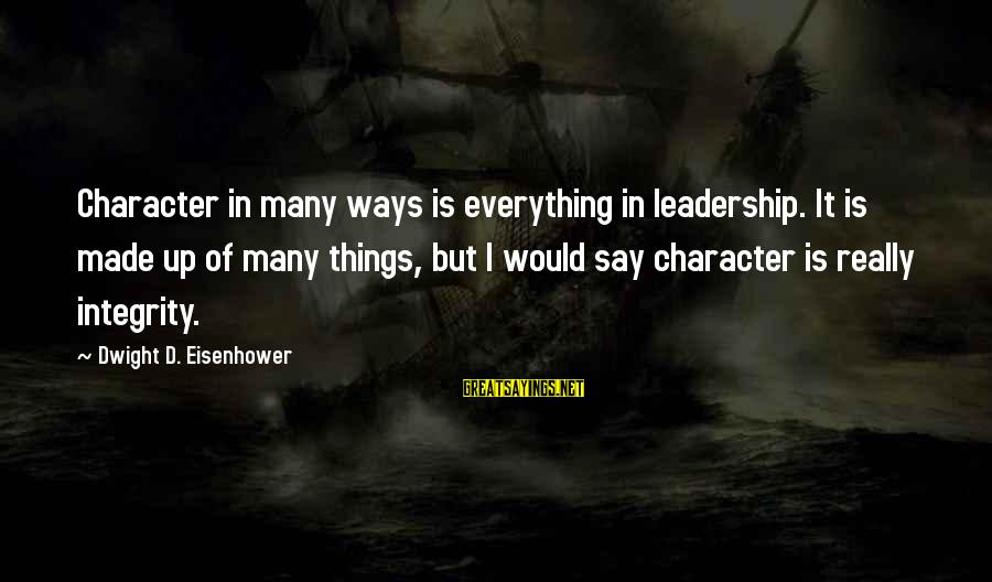 Dwight Eisenhower Sayings By Dwight D. Eisenhower: Character in many ways is everything in leadership. It is made up of many things,
