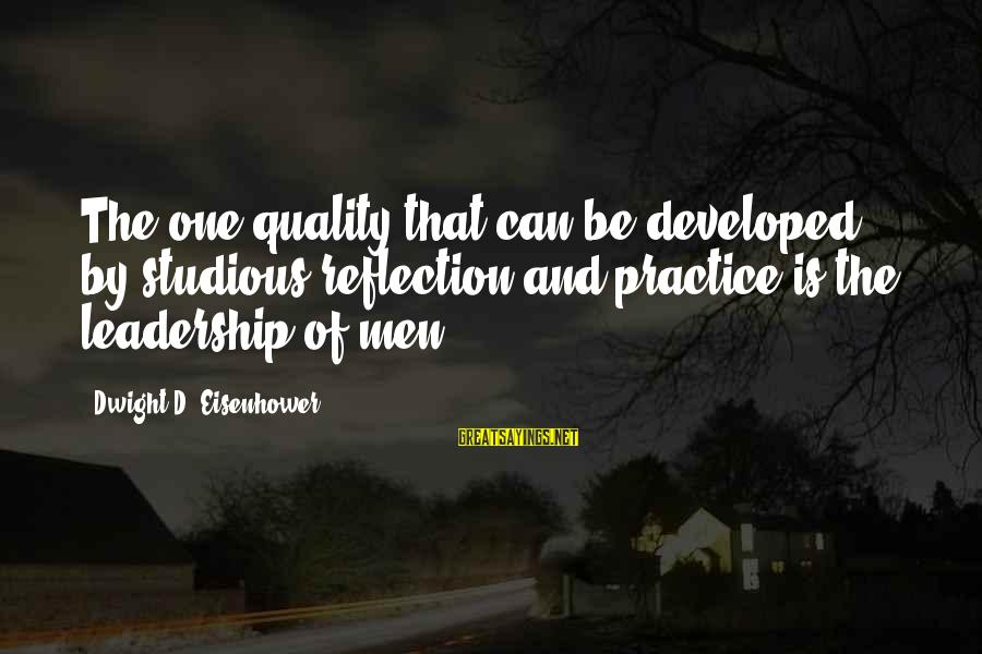 Dwight Eisenhower Sayings By Dwight D. Eisenhower: The one quality that can be developed by studious reflection and practice is the leadership