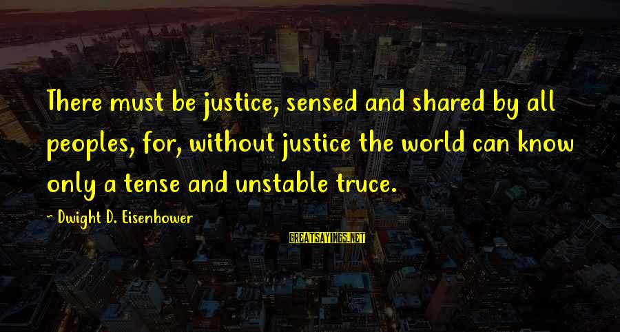 Dwight Eisenhower Sayings By Dwight D. Eisenhower: There must be justice, sensed and shared by all peoples, for, without justice the world
