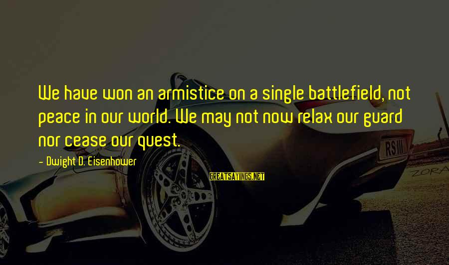 Dwight Eisenhower Sayings By Dwight D. Eisenhower: We have won an armistice on a single battlefield, not peace in our world. We