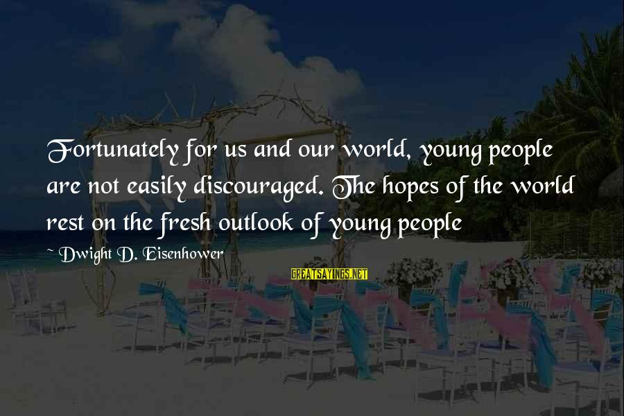 Dwight Eisenhower Sayings By Dwight D. Eisenhower: Fortunately for us and our world, young people are not easily discouraged. The hopes of