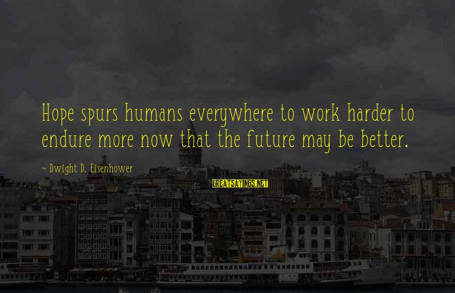 Dwight Eisenhower Sayings By Dwight D. Eisenhower: Hope spurs humans everywhere to work harder to endure more now that the future may