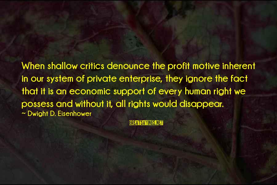 Dwight Eisenhower Sayings By Dwight D. Eisenhower: When shallow critics denounce the profit motive inherent in our system of private enterprise, they