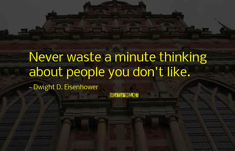 Dwight Eisenhower Sayings By Dwight D. Eisenhower: Never waste a minute thinking about people you don't like.