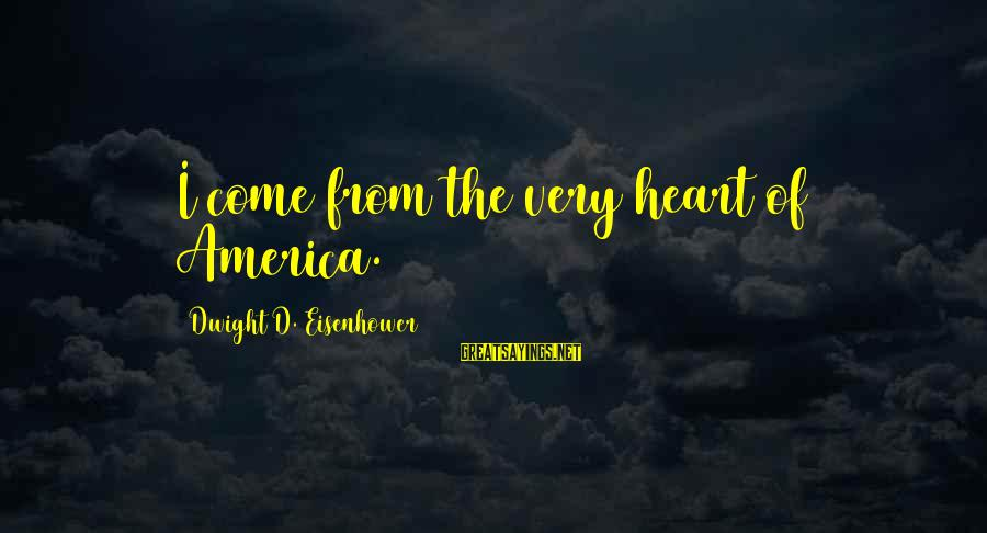 Dwight Eisenhower Sayings By Dwight D. Eisenhower: I come from the very heart of America.