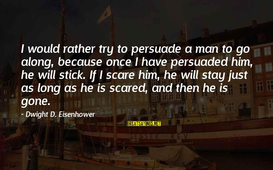 Dwight Eisenhower Sayings By Dwight D. Eisenhower: I would rather try to persuade a man to go along, because once I have