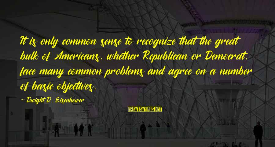 Dwight Eisenhower Sayings By Dwight D. Eisenhower: It is only common sense to recognize that the great bulk of Americans, whether Republican